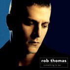 Rob Thomas: Something To Be