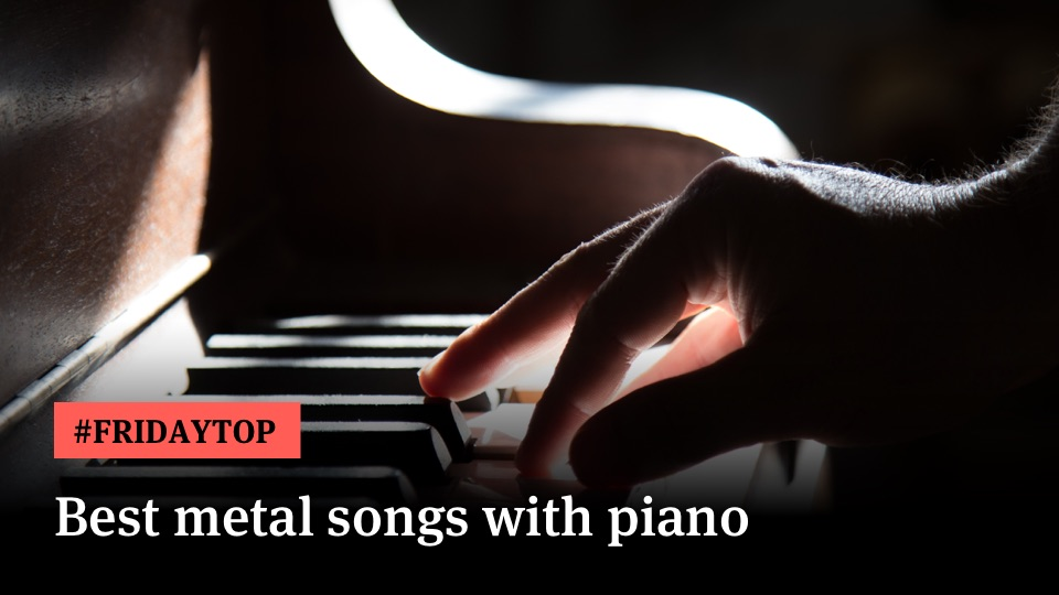 Metal with piano songs heavy The top